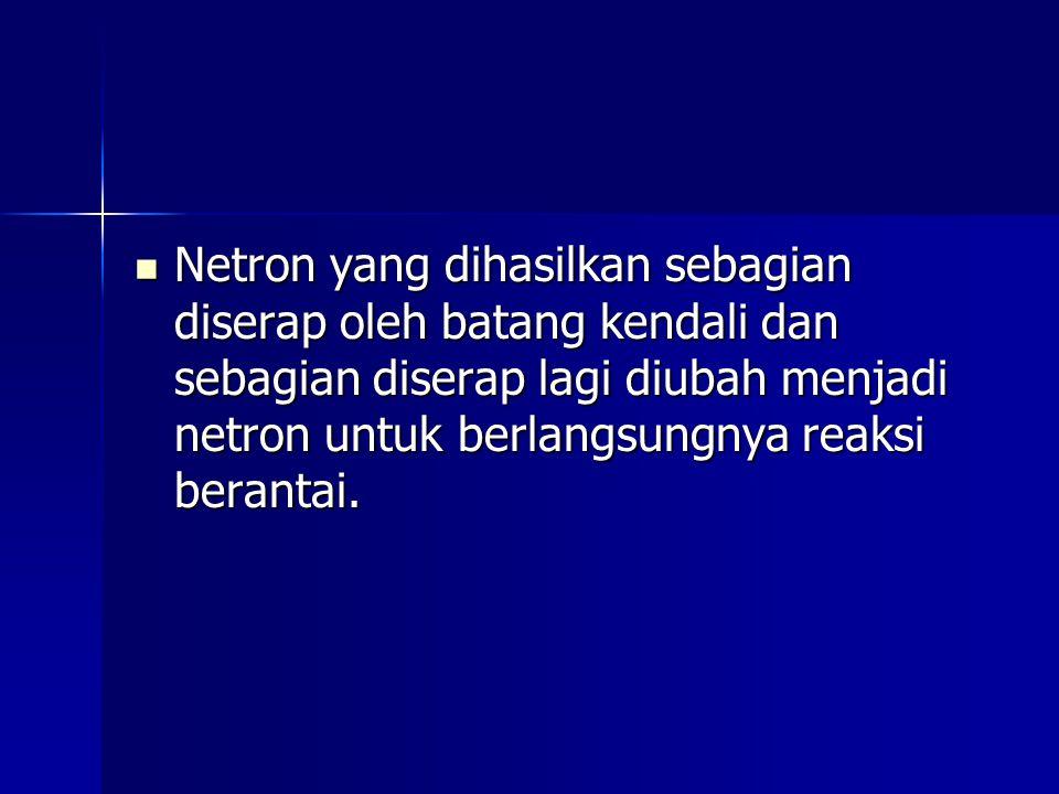 Netron yang dihasilkan sebagian diserap oleh batang kendali dan sebagian diserap lagi diubah menjadi netron untuk berlangsungnya reaksi berantai.