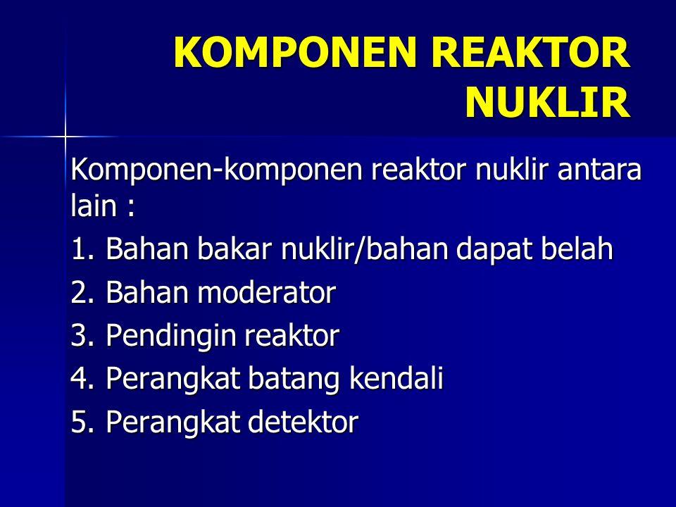 KOMPONEN REAKTOR NUKLIR Komponen-komponen reaktor nuklir antara lain : 1. Bahan bakar nuklir/bahan dapat belah 2. Bahan moderator 3. Pendingin reaktor