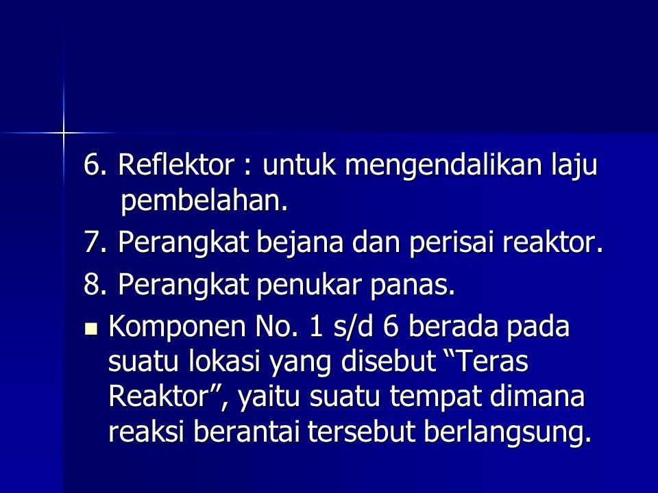 6. Reflektor : untuk mengendalikan laju pembelahan. 7. Perangkat bejana dan perisai reaktor. 8. Perangkat penukar panas. Komponen No. 1 s/d 6 berada p