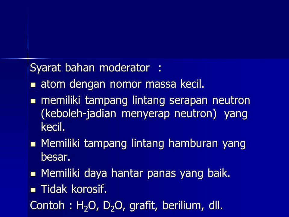 Syarat bahan moderator : atom dengan nomor massa kecil. atom dengan nomor massa kecil. memiliki tampang lintang serapan neutron (keboleh-jadian menyer