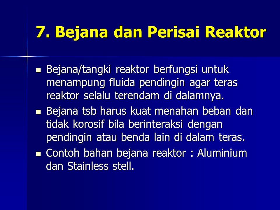 7. Bejana dan Perisai Reaktor Bejana/tangki reaktor berfungsi untuk menampung fluida pendingin agar teras reaktor selalu terendam di dalamnya. Bejana/