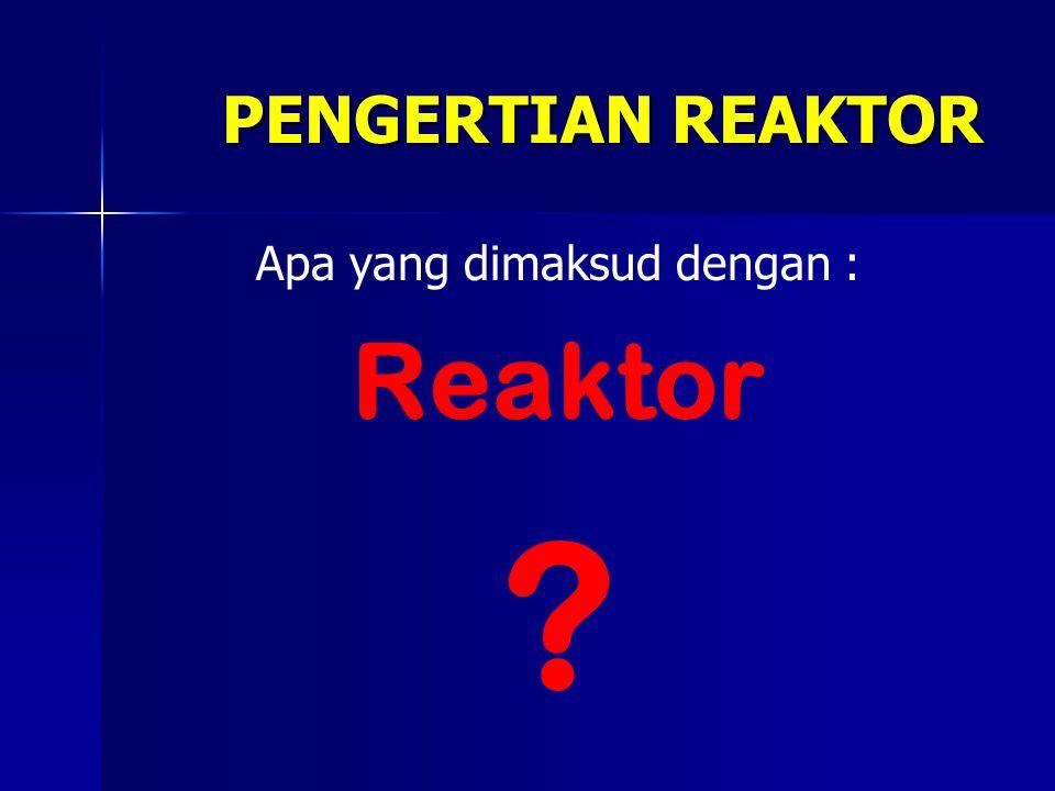 Reaktor menurut arti sesungguhnya adalah tempat berlangsungnya reaksi.