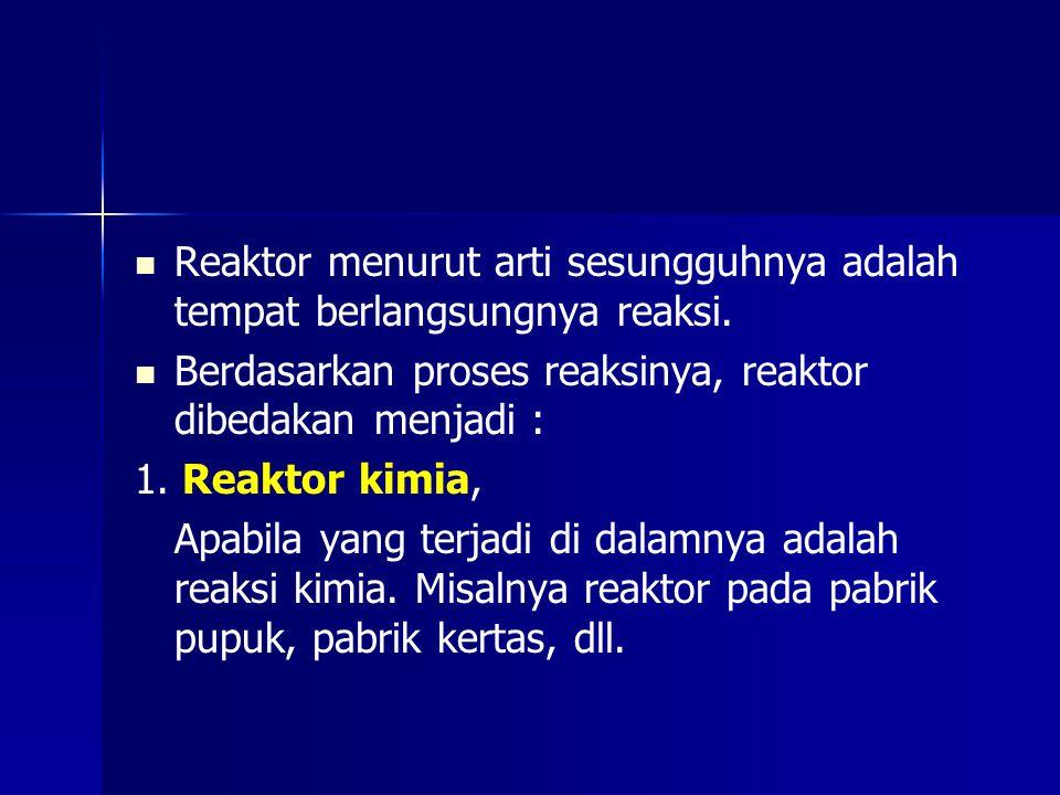 Reaktor menurut arti sesungguhnya adalah tempat berlangsungnya reaksi. Berdasarkan proses reaksinya, reaktor dibedakan menjadi : 1. Reaktor kimia, Apa