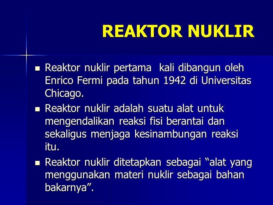 REAKTOR NUKLIR Reaktor nuklir pertama kali dibangun oleh Enrico Fermi pada tahun 1942 di Universitas Chicago. Reaktor nuklir pertama kali dibangun ole