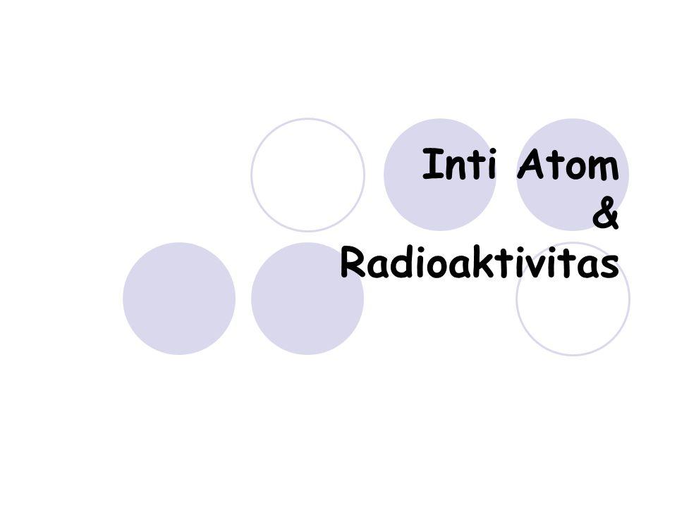 Inti Atom & Radioaktivitas