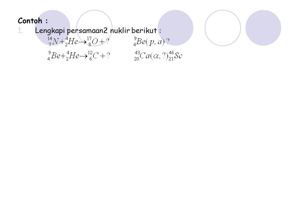 Contoh : 1.Lengkapi persamaan2 nuklir berikut :