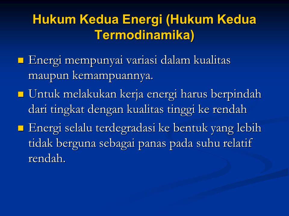 Hukum Kedua Energi (Hukum Kedua Termodinamika) Energi mempunyai variasi dalam kualitas maupun kemampuannya. Energi mempunyai variasi dalam kualitas ma