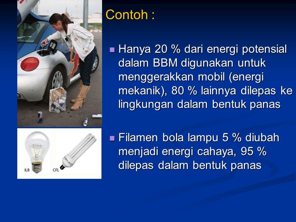 Contoh : Contoh : Hanya 20 % dari energi potensial dalam BBM digunakan untuk menggerakkan mobil (energi mekanik), 80 % lainnya dilepas ke lingkungan d