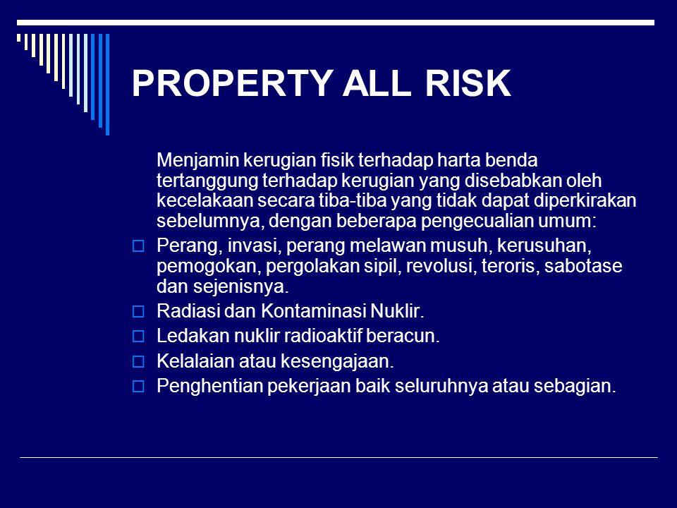 PROPERTY ALL RISK Menjamin kerugian fisik terhadap harta benda tertanggung terhadap kerugian yang disebabkan oleh kecelakaan secara tiba-tiba yang tid