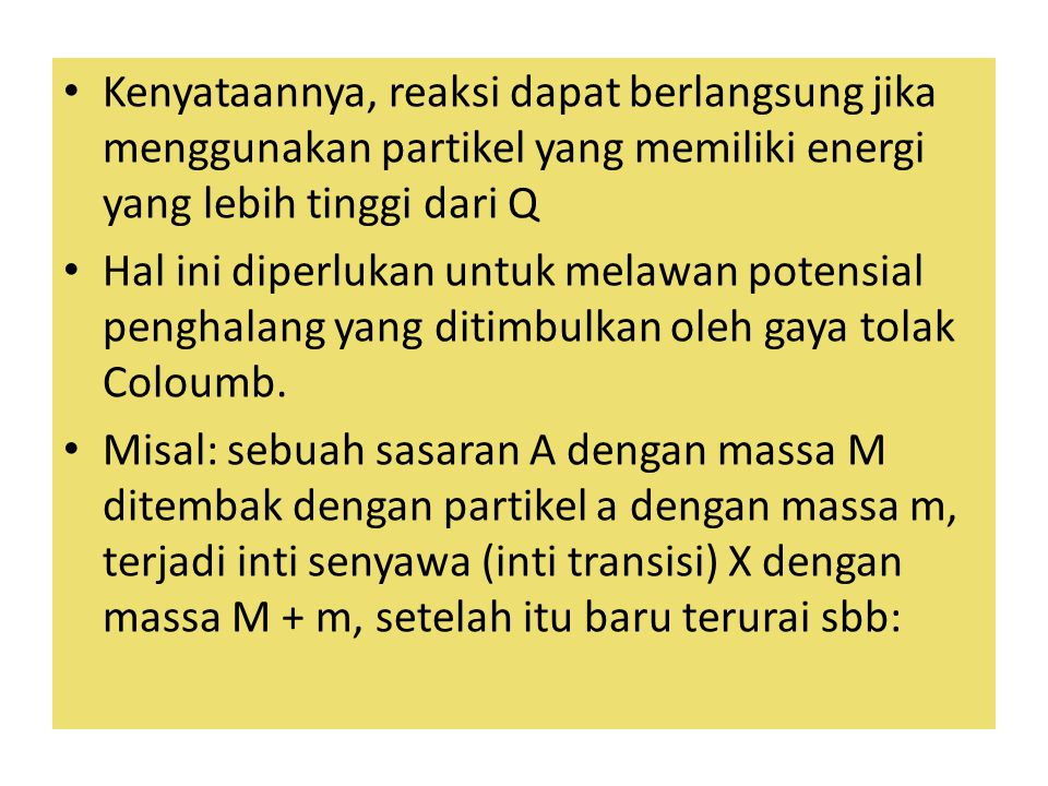 Kenyataannya, reaksi dapat berlangsung jika menggunakan partikel yang memiliki energi yang lebih tinggi dari Q Hal ini diperlukan untuk melawan potens