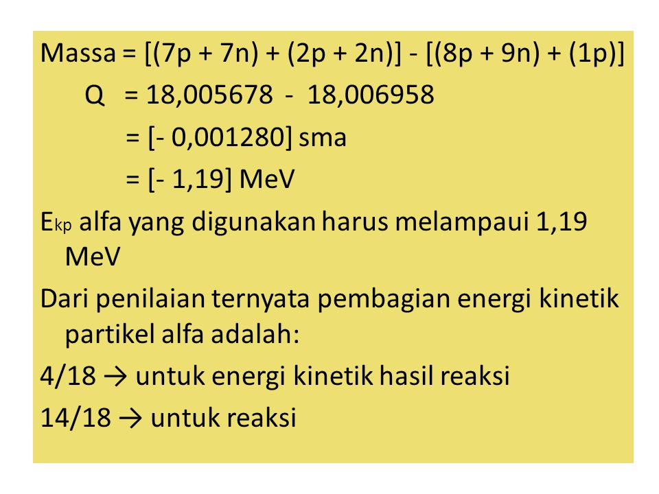 Massa = [(7p + 7n) + (2p + 2n)] - [(8p + 9n) + (1p)] Q = 18,005678 - 18,006958 = [- 0,001280] sma = [- 1,19] MeV E kp alfa yang digunakan harus melampaui 1,19 MeV Dari penilaian ternyata pembagian energi kinetik partikel alfa adalah: 4/18 → untuk energi kinetik hasil reaksi 14/18 → untuk reaksi