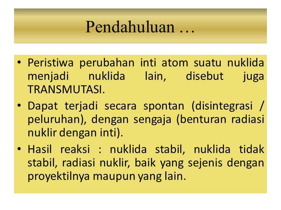 Peristiwa perubahan inti atom suatu nuklida menjadi nuklida lain, disebut juga TRANSMUTASI. Dapat terjadi secara spontan (disintegrasi / peluruhan), d