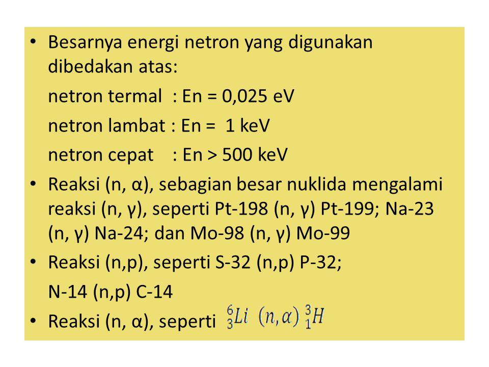 Besarnya energi netron yang digunakan dibedakan atas: netron termal : En = 0,025 eV netron lambat : En = 1 keV netron cepat : En > 500 keV Reaksi (n, α), sebagian besar nuklida mengalami reaksi (n, γ), seperti Pt-198 (n, γ) Pt-199; Na-23 (n, γ) Na-24; dan Mo-98 (n, γ) Mo-99 Reaksi (n,p), seperti S-32 (n,p) P-32; N-14 (n,p) C-14 Reaksi (n, α), seperti