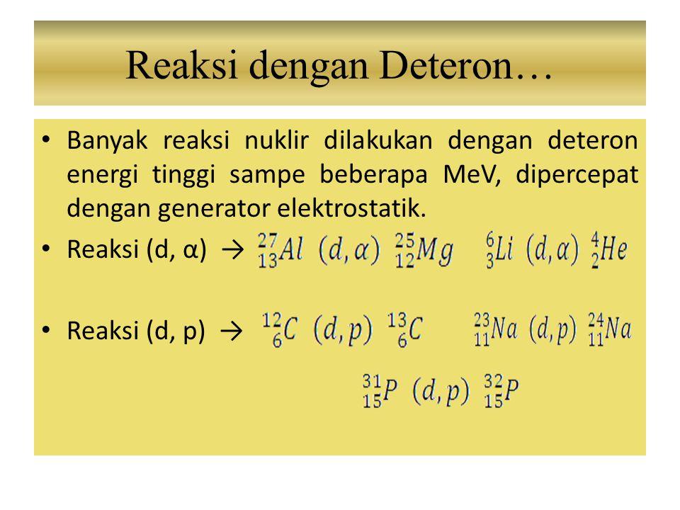 Banyak reaksi nuklir dilakukan dengan deteron energi tinggi sampe beberapa MeV, dipercepat dengan generator elektrostatik. Reaksi (d, α) → Reaksi (d,