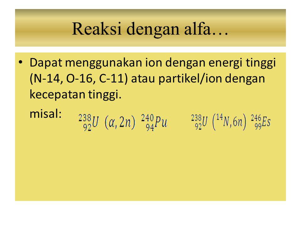 Dapat menggunakan ion dengan energi tinggi (N-14, O-16, C-11) atau partikel/ion dengan kecepatan tinggi. misal: Reaksi dengan alfa…