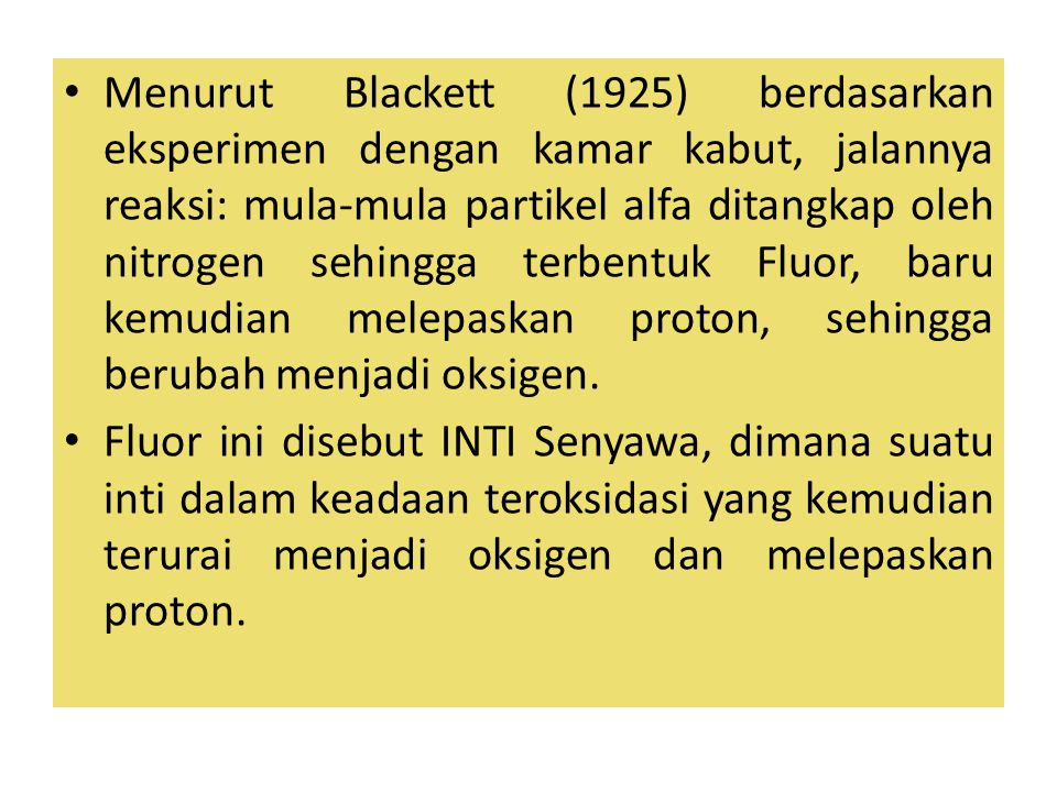 Menurut Blackett (1925) berdasarkan eksperimen dengan kamar kabut, jalannya reaksi: mula-mula partikel alfa ditangkap oleh nitrogen sehingga terbentuk