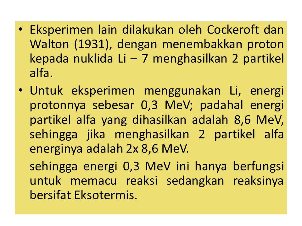 Eksperimen lain dilakukan oleh Cockeroft dan Walton (1931), dengan menembakkan proton kepada nuklida Li – 7 menghasilkan 2 partikel alfa. Untuk eksper