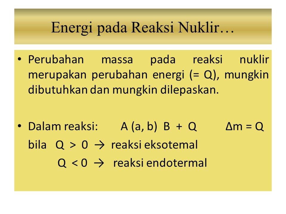 Perubahan massa pada reaksi nuklir merupakan perubahan energi (= Q), mungkin dibutuhkan dan mungkin dilepaskan. Dalam reaksi: A (a, b) B + Q Δm = Q bi