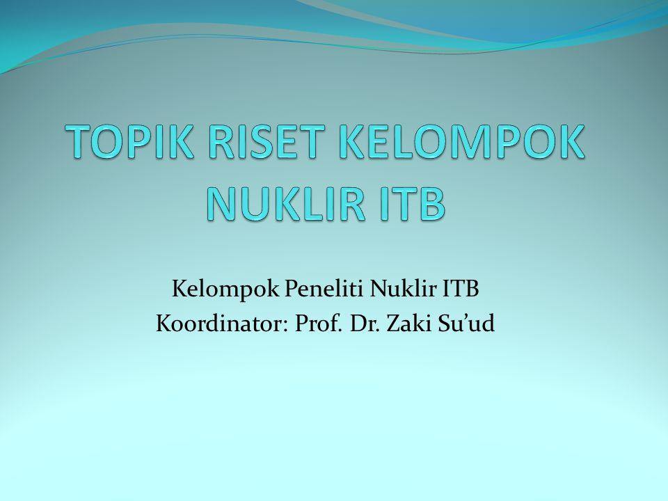 Kelompok Peneliti Nuklir ITB Koordinator: Prof. Dr. Zaki Su'ud