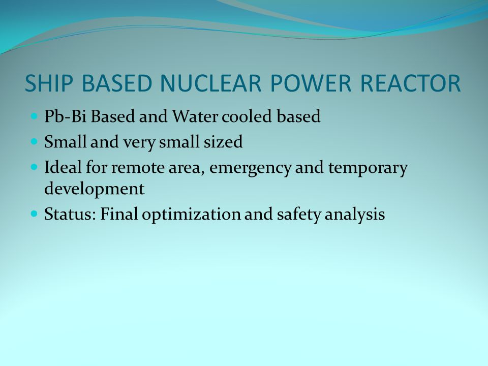 SHIP BASED NUCLEAR POWER REACTOR Pb-Bi Based and Water cooled based Small and very small sized Ideal for remote area, emergency and temporary development Status: Final optimization and safety analysis