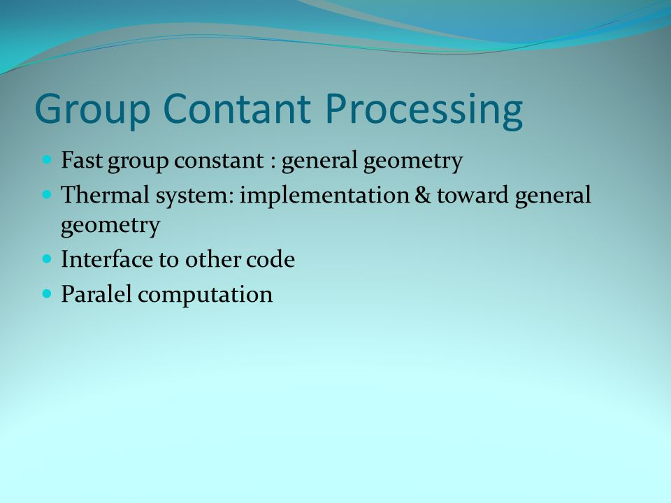 Group Contant Processing Fast group constant : general geometry Thermal system: implementation & toward general geometry Interface to other code Paralel computation
