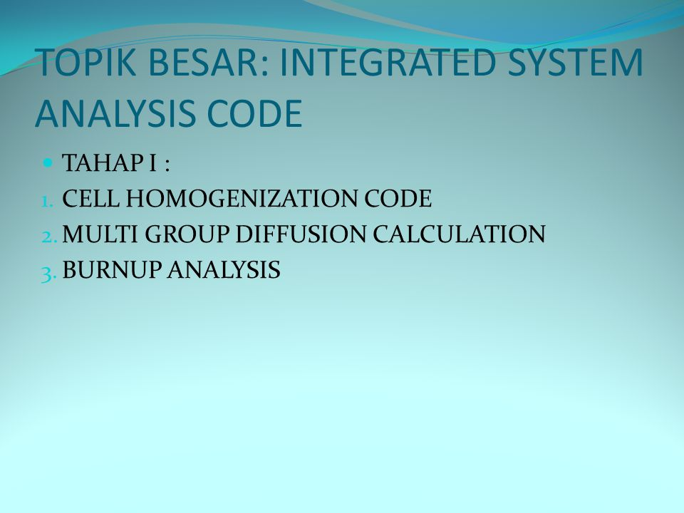 TOPIK BESAR: INTEGRATED SYSTEM ANALYSIS CODE TAHAP I : 1. CELL HOMOGENIZATION CODE 2. MULTI GROUP DIFFUSION CALCULATION 3. BURNUP ANALYSIS