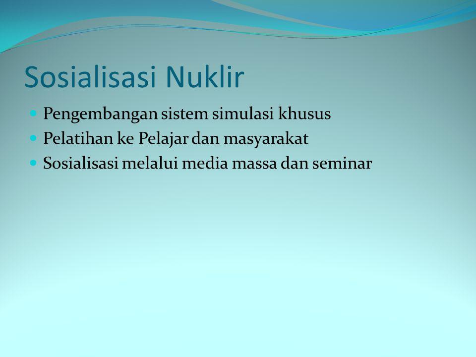 Sosialisasi Nuklir Pengembangan sistem simulasi khusus Pelatihan ke Pelajar dan masyarakat Sosialisasi melalui media massa dan seminar