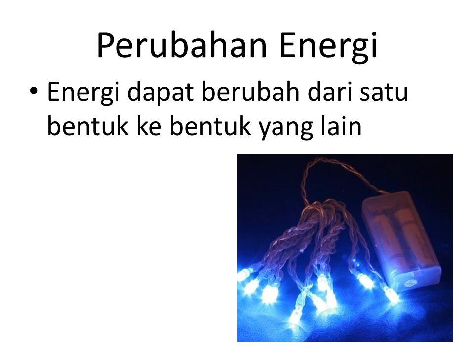 Perubahan Energi Energi dapat berubah dari satu bentuk ke bentuk yang lain 11