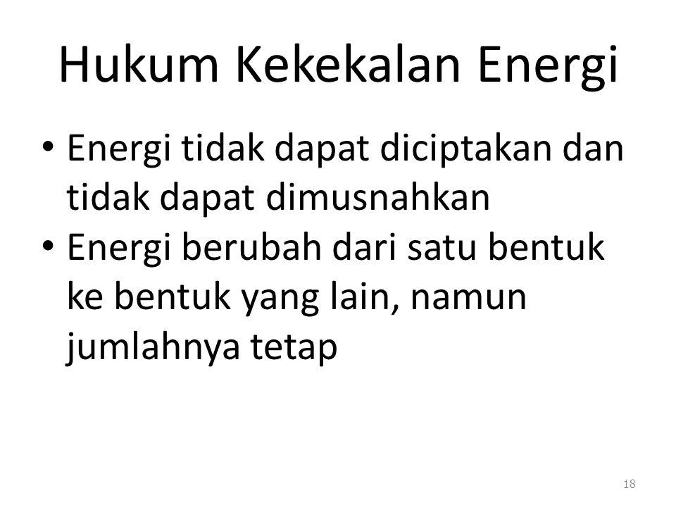 Hukum Kekekalan Energi Energi tidak dapat diciptakan dan tidak dapat dimusnahkan Energi berubah dari satu bentuk ke bentuk yang lain, namun jumlahnya tetap 18