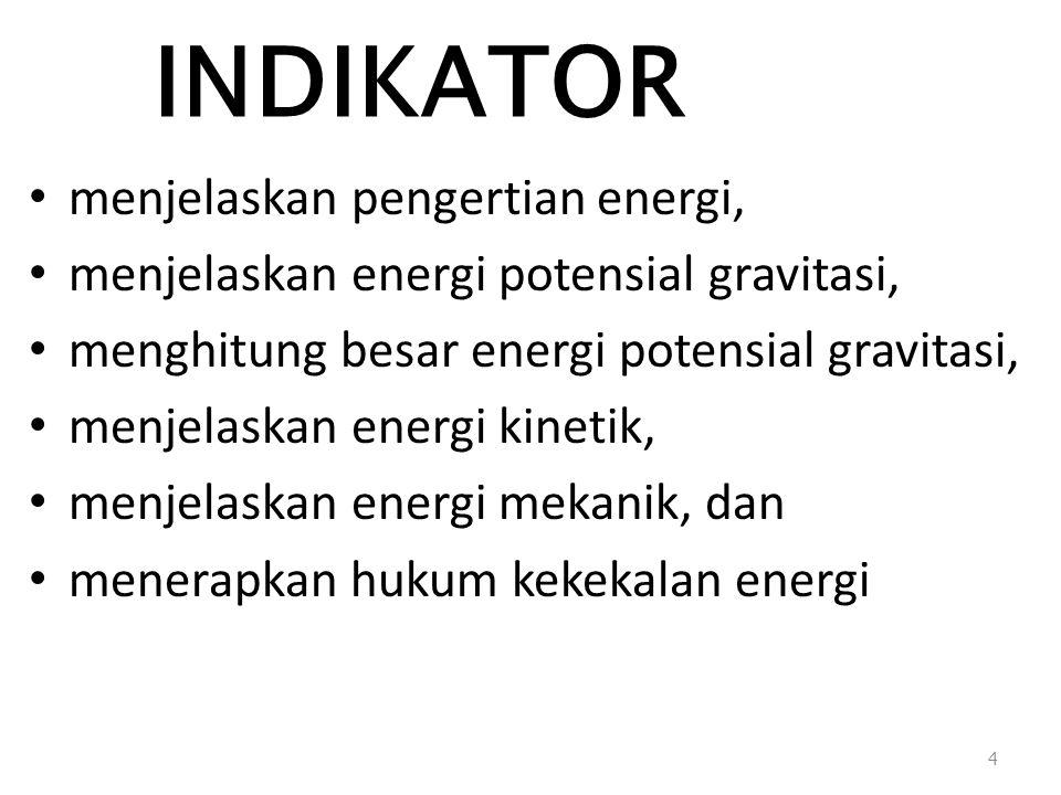 INDIKATOR menjelaskan pengertian energi, menjelaskan energi potensial gravitasi, menghitung besar energi potensial gravitasi, menjelaskan energi kinetik, menjelaskan energi mekanik, dan menerapkan hukum kekekalan energi 4