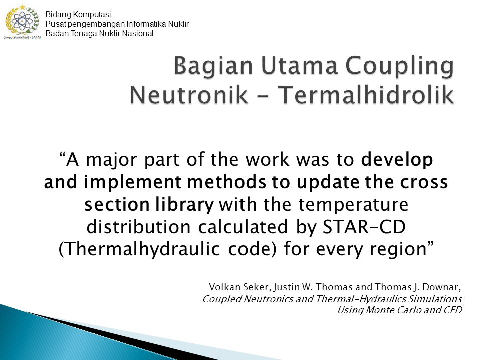 A major part of the work was to develop and implement methods to update the cross section library with the temperature distribution calculated by STAR-CD (Thermalhydraulic code) for every region Volkan Seker, Justin W.