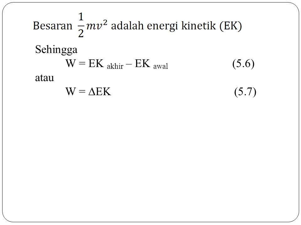 Sehingga W = EK akhir – EK awal (5.6) atau W =  EK (5.7)