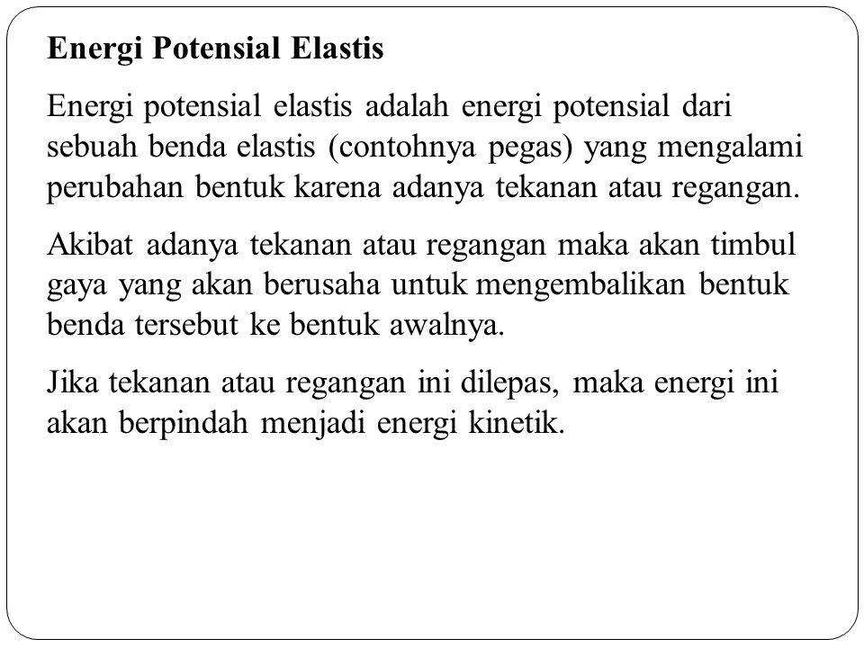 Energi Potensial Elastis Energi potensial elastis adalah energi potensial dari sebuah benda elastis (contohnya pegas) yang mengalami perubahan bentuk