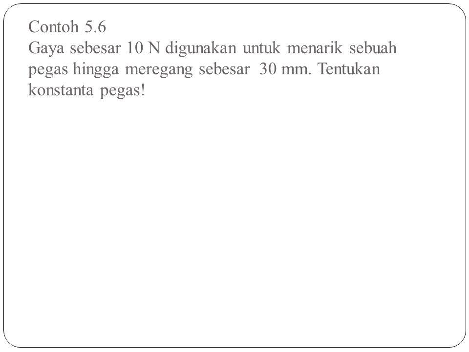 Contoh 5.6 Gaya sebesar 10 N digunakan untuk menarik sebuah pegas hingga meregang sebesar 30 mm. Tentukan konstanta pegas!