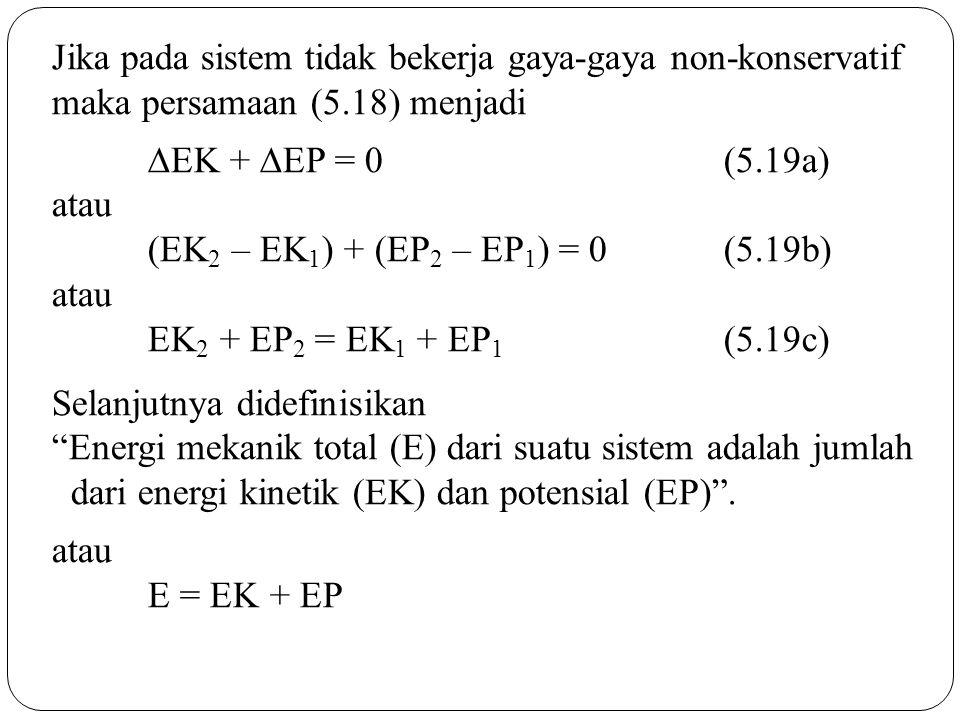 Jika pada sistem tidak bekerja gaya-gaya non-konservatif maka persamaan (5.18) menjadi  EK +  EP = 0 (5.19a) atau (EK 2 – EK 1 ) + (EP 2 – EP 1 ) =