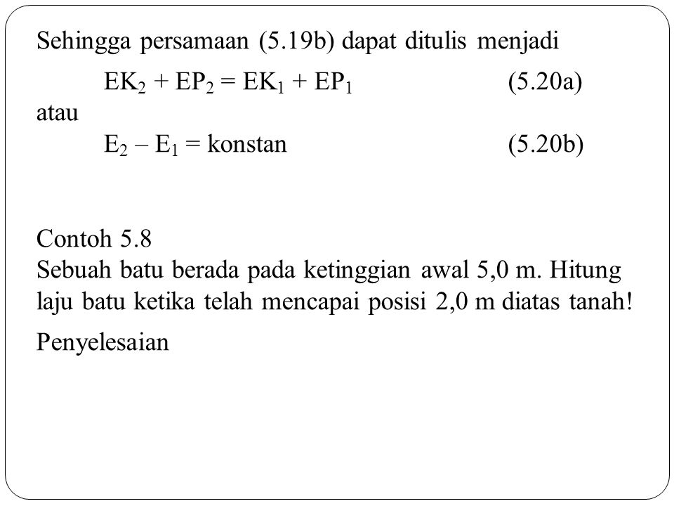 Sehingga persamaan (5.19b) dapat ditulis menjadi EK 2 + EP 2 = EK 1 + EP 1 (5.20a) atau E 2 – E 1 = konstan (5.20b) Contoh 5.8 Sebuah batu berada pada