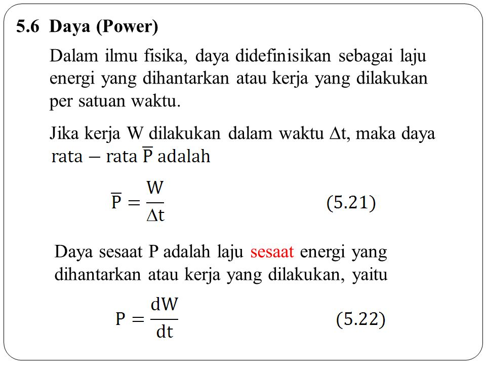 5.6 Daya (Power) Dalam ilmu fisika, daya didefinisikan sebagai laju energi yang dihantarkan atau kerja yang dilakukan per satuan waktu. Jika kerja W d