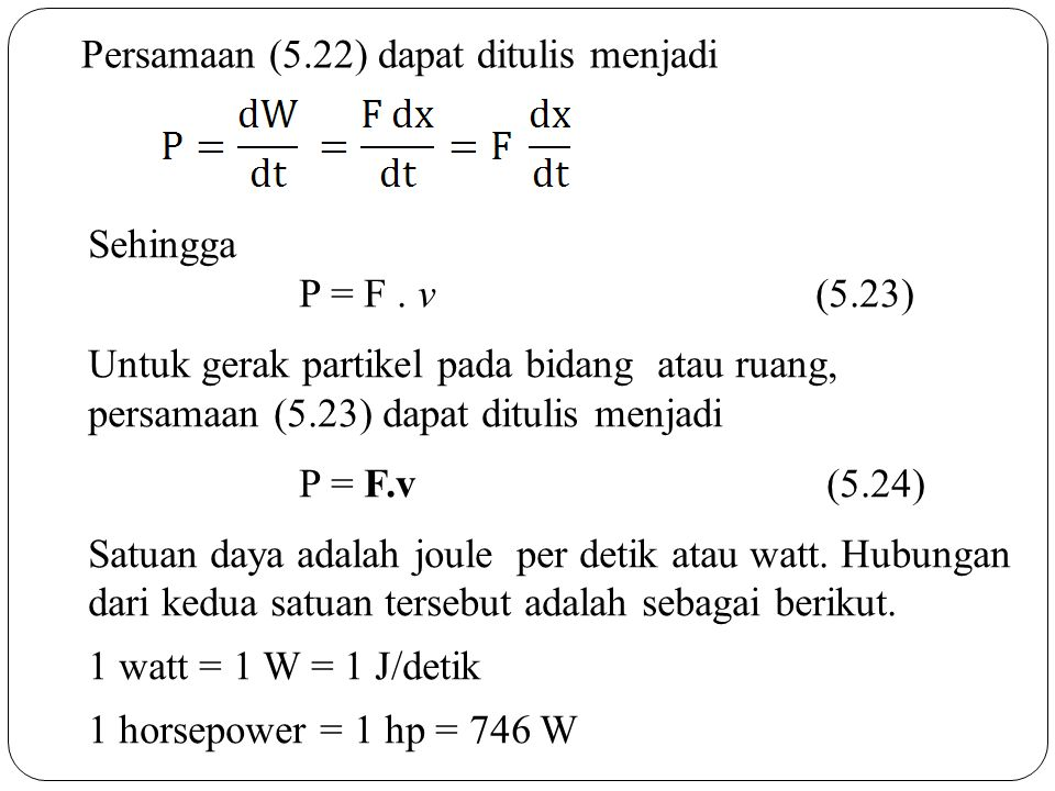 Persamaan (5.22) dapat ditulis menjadi Sehingga P = F. v (5.23) Untuk gerak partikel pada bidang atau ruang, persamaan (5.23) dapat ditulis menjadi P
