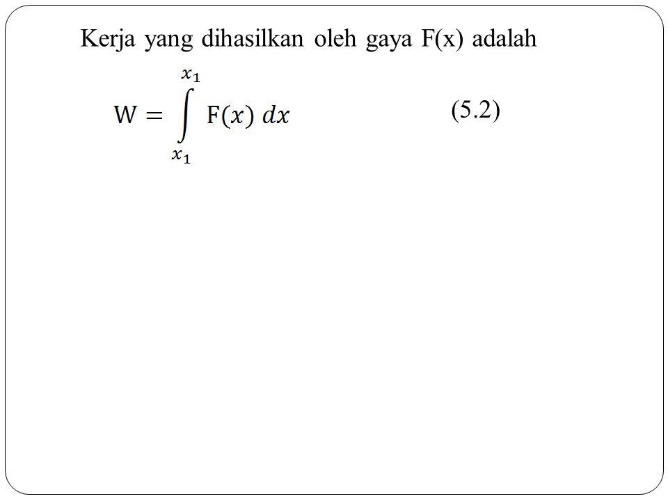 Kerja yang dihasilkan oleh gaya F(x) adalah (5.2)