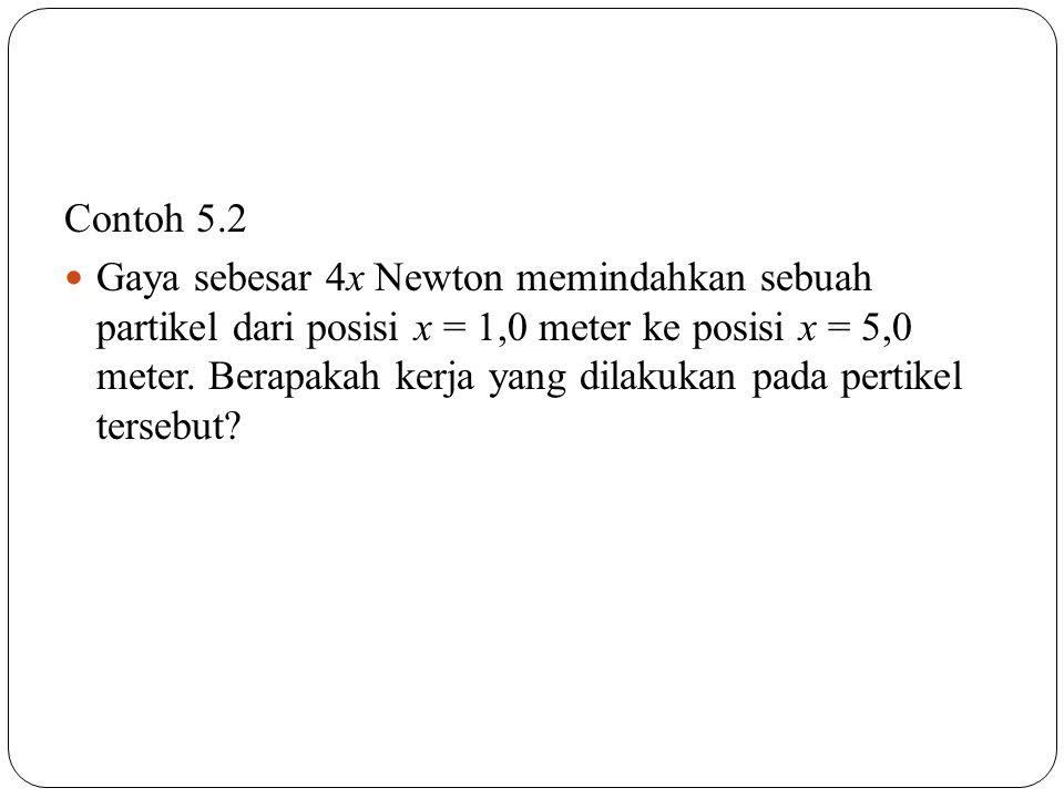 Contoh 5.2 Gaya sebesar 4x Newton memindahkan sebuah partikel dari posisi x = 1,0 meter ke posisi x = 5,0 meter. Berapakah kerja yang dilakukan pada p