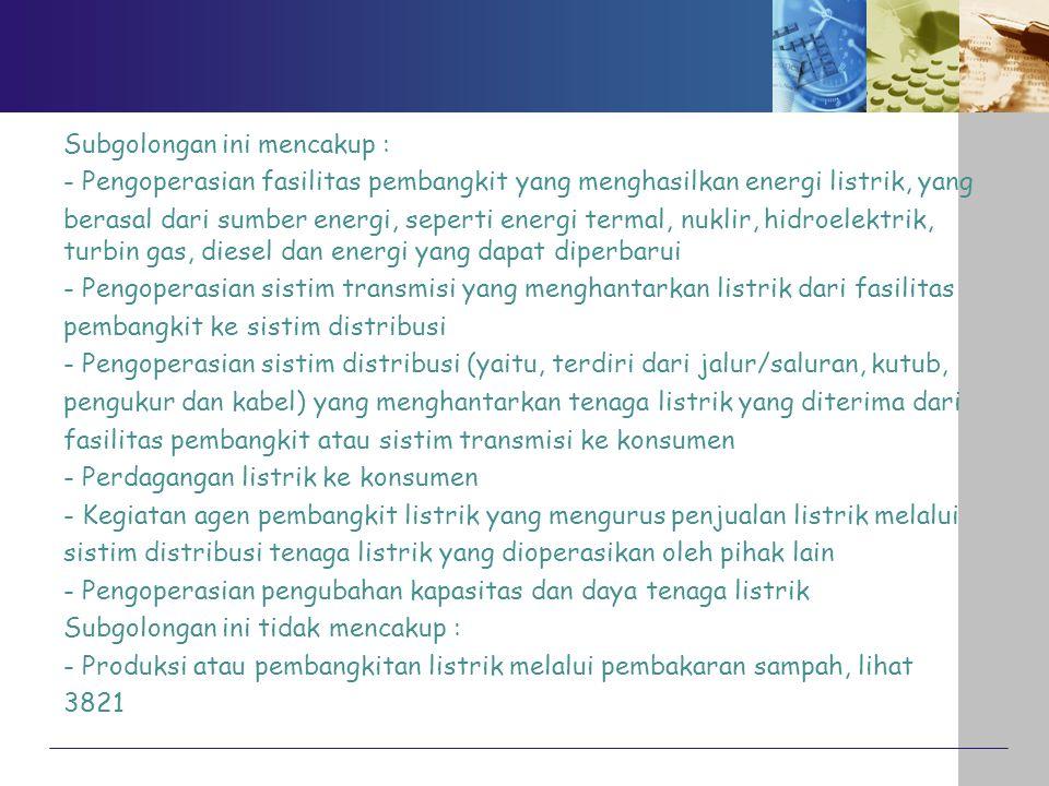 Subgolongan ini mencakup : - Pengoperasian fasilitas pembangkit yang menghasilkan energi listrik, yang berasal dari sumber energi, seperti energi termal, nuklir, hidroelektrik, turbin gas, diesel dan energi yang dapat diperbarui - Pengoperasian sistim transmisi yang menghantarkan listrik dari fasilitas pembangkit ke sistim distribusi - Pengoperasian sistim distribusi (yaitu, terdiri dari jalur/saluran, kutub, pengukur dan kabel) yang menghantarkan tenaga listrik yang diterima dari fasilitas pembangkit atau sistim transmisi ke konsumen - Perdagangan listrik ke konsumen - Kegiatan agen pembangkit listrik yang mengurus penjualan listrik melalui sistim distribusi tenaga listrik yang dioperasikan oleh pihak lain - Pengoperasian pengubahan kapasitas dan daya tenaga listrik Subgolongan ini tidak mencakup : - Produksi atau pembangkitan listrik melalui pembakaran sampah, lihat 3821