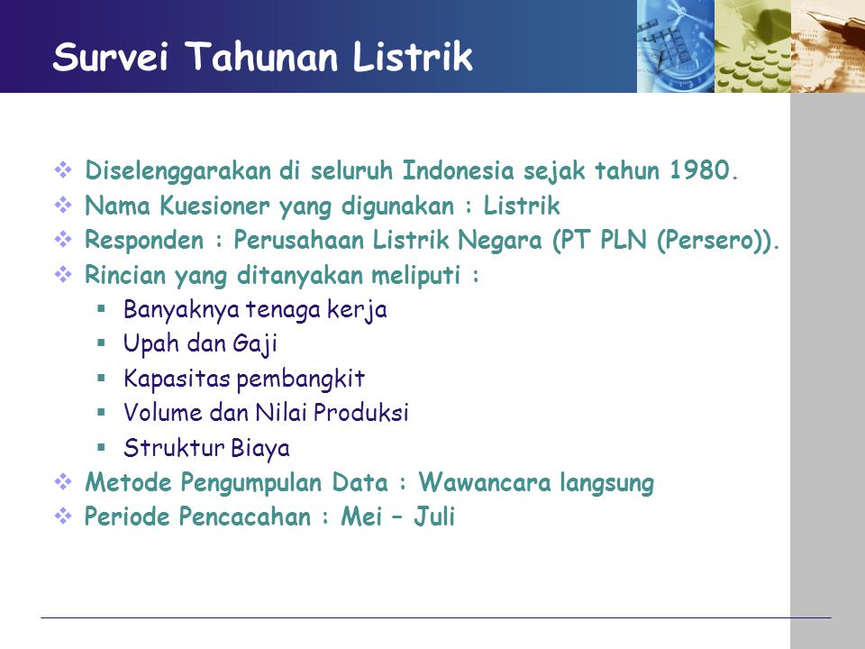 Survei Tahunan Listrik  Diselenggarakan di seluruh Indonesia sejak tahun 1980.  Nama Kuesioner yang digunakan : Listrik  Responden : Perusahaan Lis