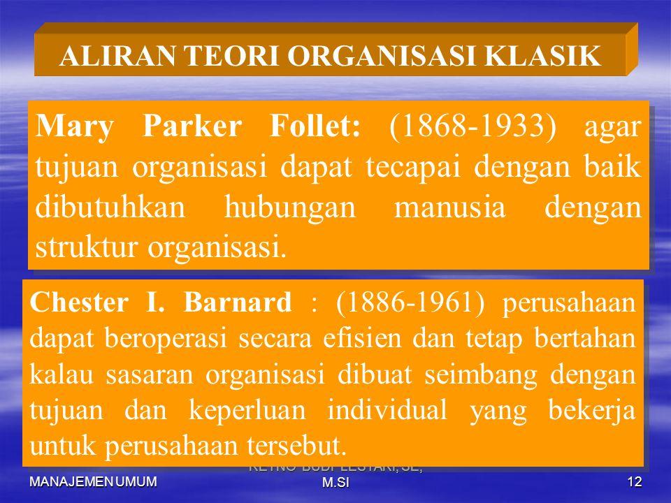 MANAJEMEN UMUM RETNO BUDI LESTARI, SE, M.SI12 ALIRAN TEORI ORGANISASI KLASIK Mary Parker Follet: (1868-1933) agar tujuan organisasi dapat tecapai dengan baik dibutuhkan hubungan manusia dengan struktur organisasi.