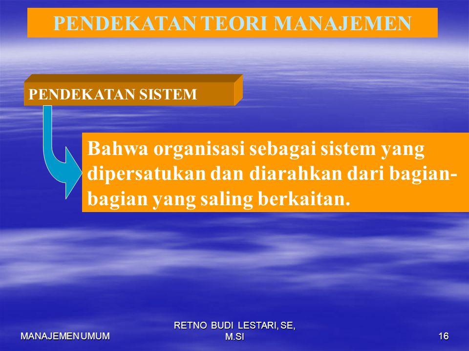 MANAJEMEN UMUM RETNO BUDI LESTARI, SE, M.SI16 PENDEKATAN TEORI MANAJEMEN PENDEKATAN SISTEM Bahwa organisasi sebagai sistem yang dipersatukan dan diarahkan dari bagian- bagian yang saling berkaitan.