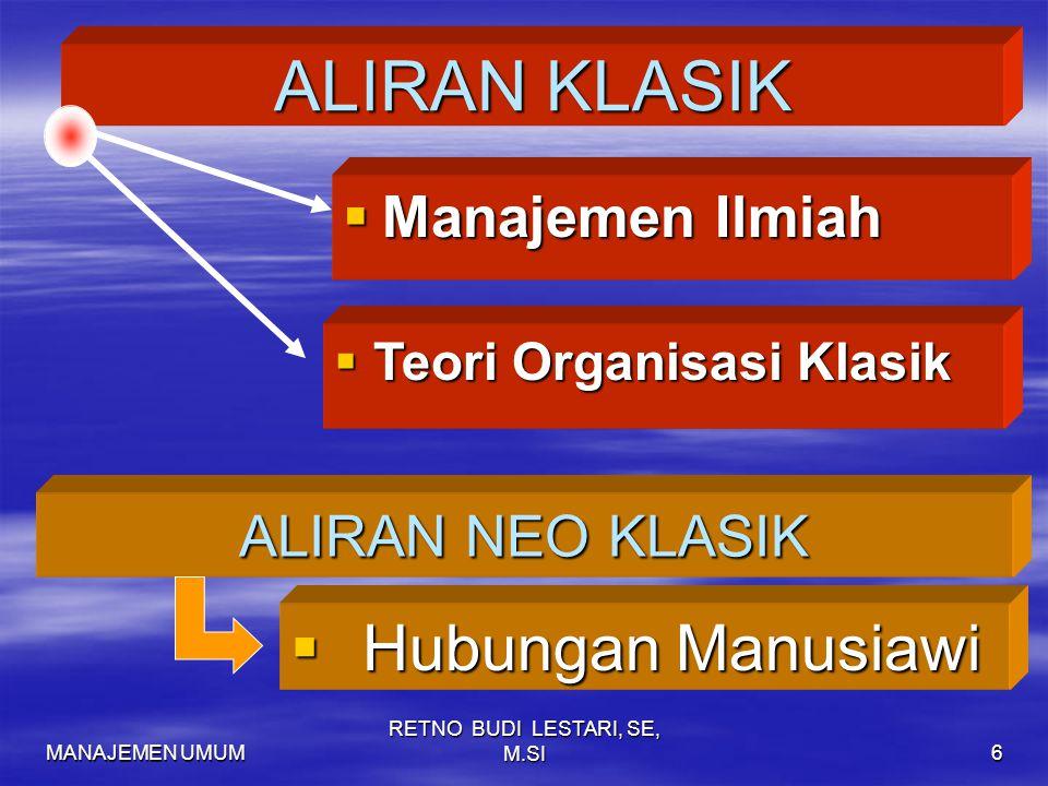 MANAJEMEN UMUM RETNO BUDI LESTARI, SE, M.SI6 ALIRAN KLASIK  Manajemen Ilmiah  Teori Organisasi Klasik ALIRAN NEO KLASIK  Hubungan Manusiawi
