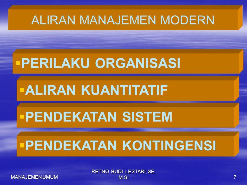 MANAJEMEN UMUM RETNO BUDI LESTARI, SE, M.SI7 ALIRAN MANAJEMEN MODERN   PERILAKU ORGANISASI  ALIRAN KUANTITATIF  PENDEKATAN SISTEM  PENDEKATAN KONTINGENSI