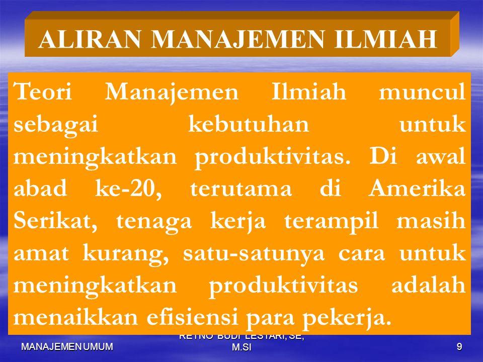 MANAJEMEN UMUM RETNO BUDI LESTARI, SE, M.SI9 ALIRAN MANAJEMEN ILMIAH Teori Manajemen Ilmiah muncul sebagai kebutuhan untuk meningkatkan produktivitas.