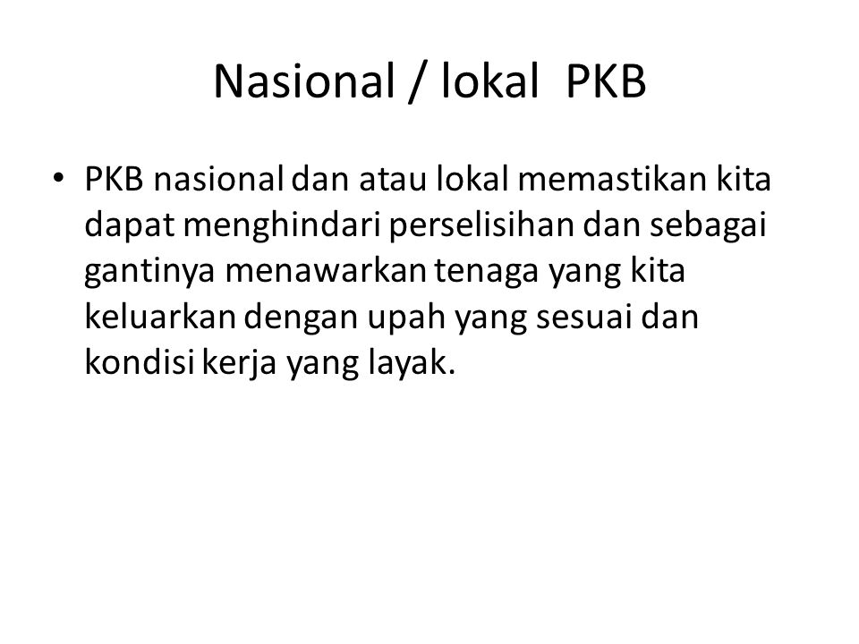 Nasional / lokal PKB PKB nasional dan atau lokal memastikan kita dapat menghindari perselisihan dan sebagai gantinya menawarkan tenaga yang kita keluarkan dengan upah yang sesuai dan kondisi kerja yang layak.