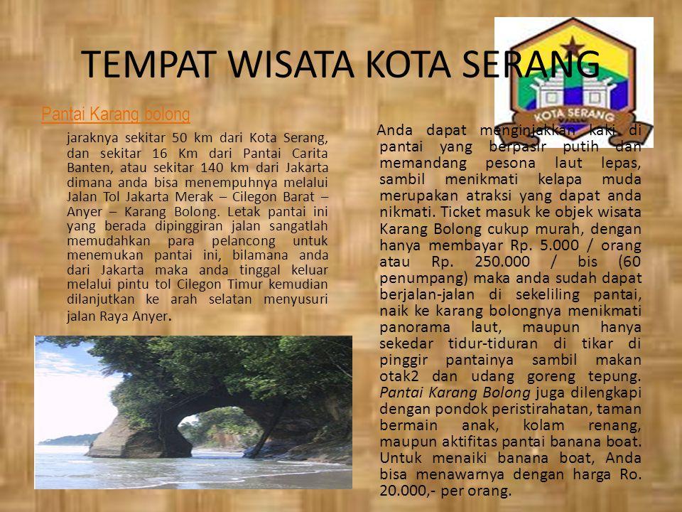 TEMPAT WISATA KOTA SERANG Pantai Karang bolong jaraknya sekitar 50 km dari Kota Serang, dan sekitar 16 Km dari Pantai Carita Banten, atau sekitar 140 km dari Jakarta dimana anda bisa menempuhnya melalui Jalan Tol Jakarta Merak – Cilegon Barat – Anyer – Karang Bolong.