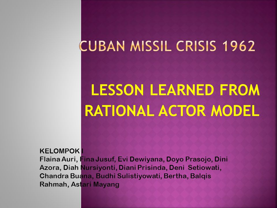 LESSON LEARNED FROM RATIONAL ACTOR MODEL KELOMPOK I Flaina Auri, Fina Jusuf, Evi Dewiyana, Doyo Prasojo, Dini Azora, Diah Nursiyonti, Diani Prisinda,